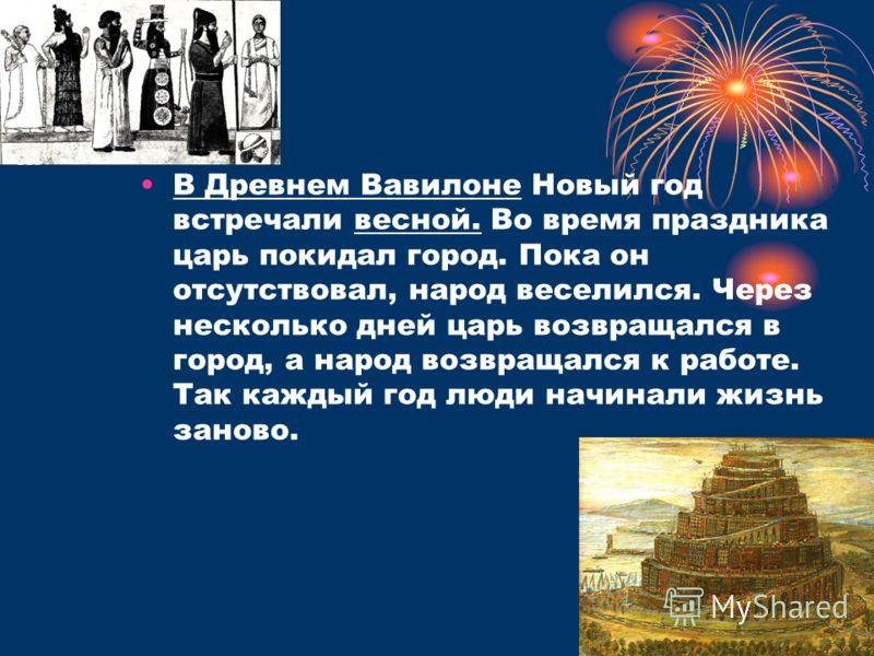 В Древнем Вавилоне Новый год встречали весной. Во время праздника царь покидал город. Пока он отсутствовал, народ веселился. Через несколько дней царь возвращался в город, а народ возвращался к работе. Так каждый год люди начинали жизнь заново.