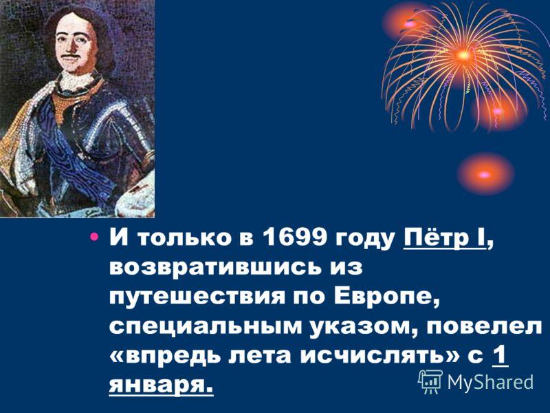 И только в 1699 году Пётр I, возвратившись из путешествия по Европе, специальным указом, повелел «впредь лета исчислять» с 1 января.