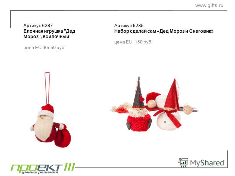 Артикул 6287 Елочная игрушка Дед Мороз, войлочный цена EU: 85,50 руб. Артикул 6285 Набор сделай сам «Дед Мороз и Снеговик» цена EU: 150 руб. www.gifts.ru