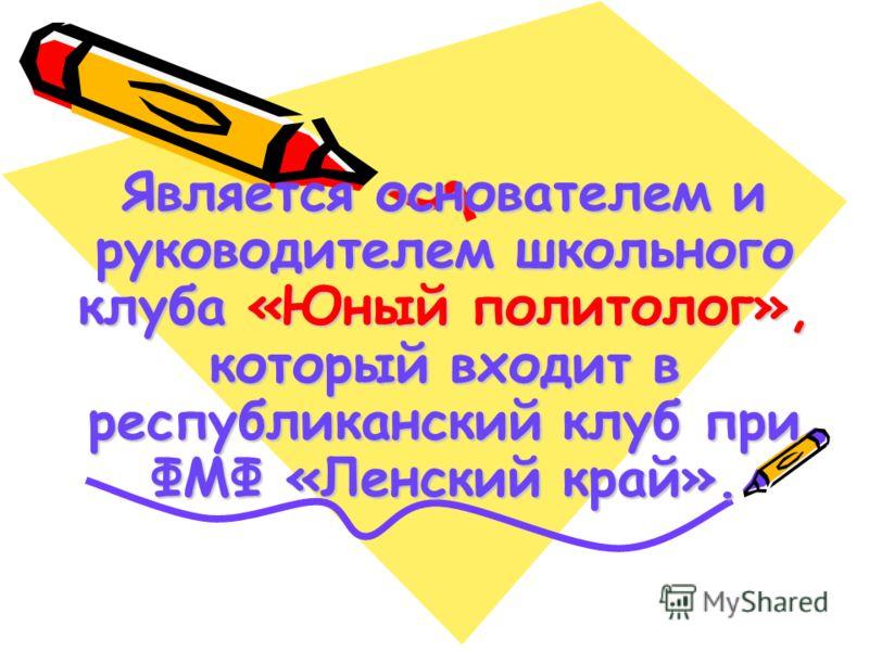 Является основателем и руководителем школьного клуба «Юный политолог», который входит в республиканский клуб при ФМФ «Ленский край».