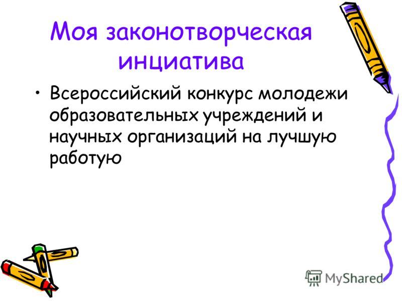 Моя законотворческая инциатива Всероссийский конкурс молодежи образовательных учреждений и научных организаций на лучшую работую