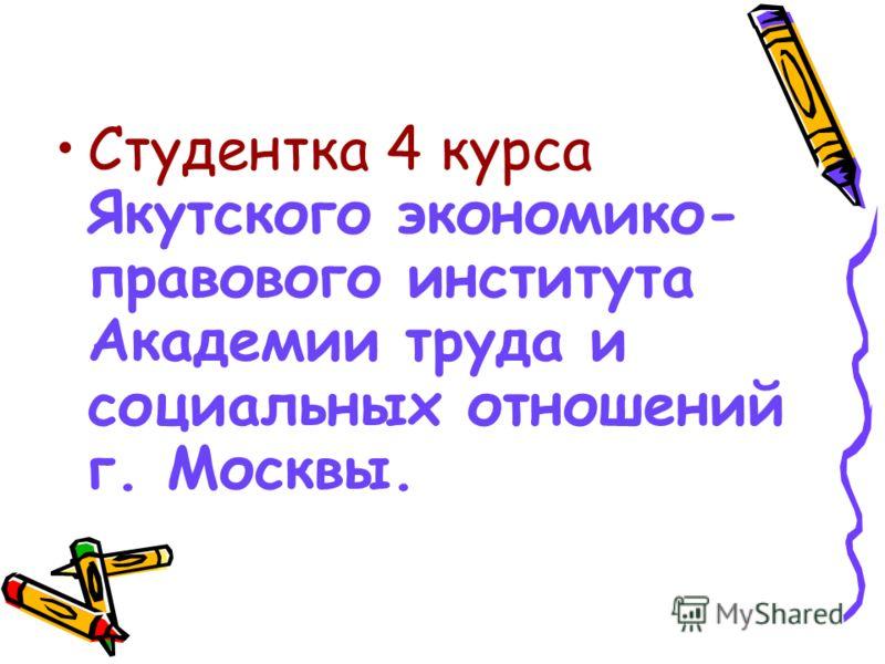 Студентка 4 курса Якутского экономико- правового института Академии труда и социальных отношений г. Москвы.