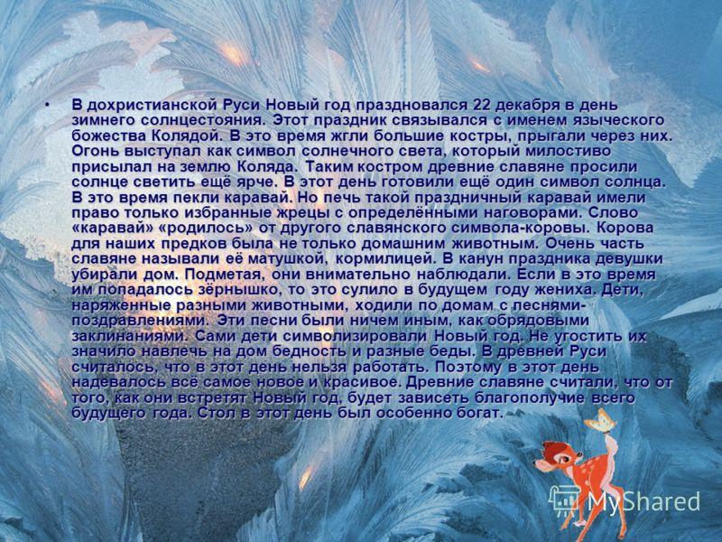 В дохристианской Руси Новый год праздновался 22 декабря в день зимнего солнцестояния. Этот праздник связывался с именем языческого божества Колядой. В это время жгли большие костры, прыгали через них. Огонь выступал как символ солнечного света, котор