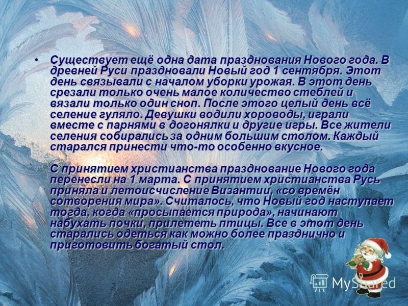 Существует ещё одна дата празднования Нового года. В древней Руси праздновали Новый год 1 сентября. Этот день связывали с началом уборки урожая. В этот день срезали только очень малое количество стеблей и вязали только один сноп. После этого целый де
