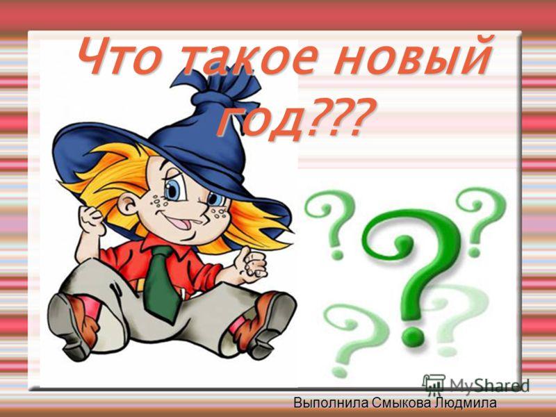 Что такое новый год??? Выполнила Смыкова Людмила