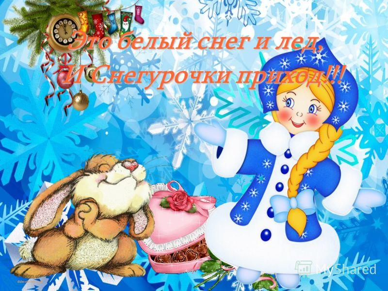 Это белый снег и лед, И Снегурочки приход!!!
