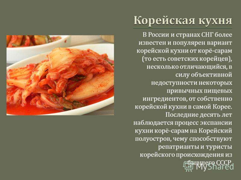 В России и странах СНГ более известен и популярен вариант корейской кухни от корё - сарам ( то есть советских корейцев ), несколько отличающийся, в силу объективной недоступности некоторых привычных пищевых ингредиентов, от собственно корейской кухни