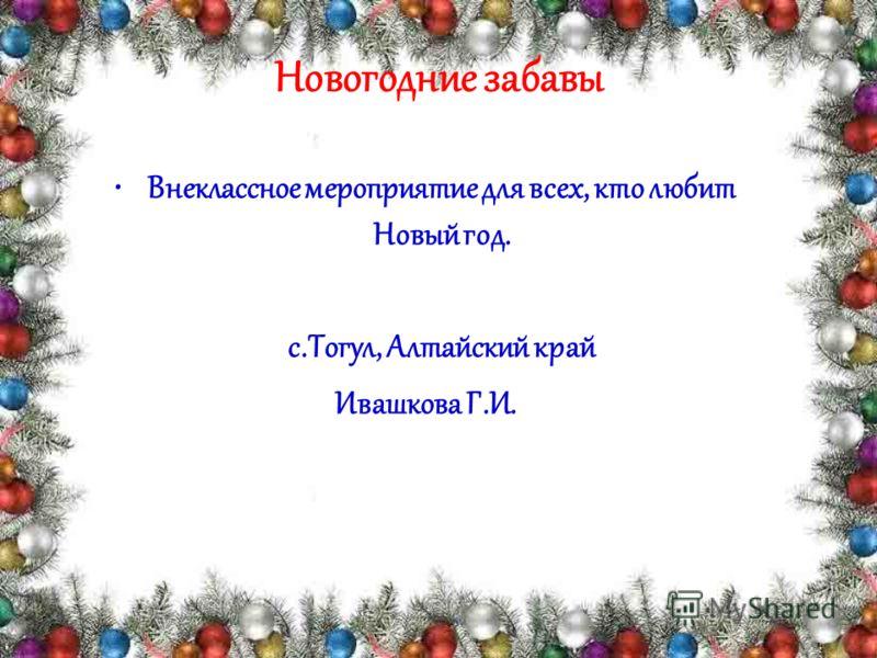 Новогодние забавы Внеклассное мероприятие для всех, кто любит Новый год. с.Тогул, Алтайский край Ивашкова Г.И.