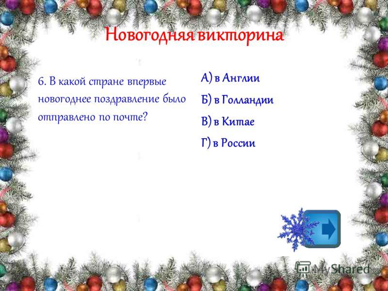 Новогодняя викторина 6. В какой стране впервые новогоднее поздравление было отправлено по почте? А) в Англии Б) в Голландии В) в Китае Г) в России