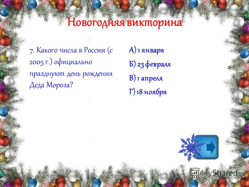 Новогодняя викторина 7. Какого числа в России (с 2005 г.) официально празднуют день рождения Деда Мороза? А) 1 января Б) 23 февраля В) 1 апреля Г) 18 ноября