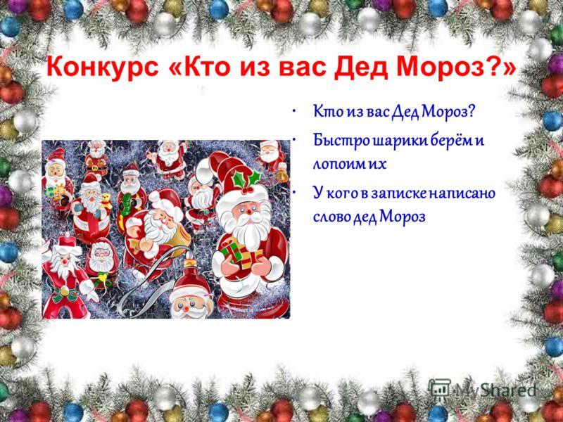 Конкурс «Кто из вас Дед Мороз?» Кто из вас Дед Мороз? Быстро шарики берём и лопоим их У кого в записке написано слово дед Мороз