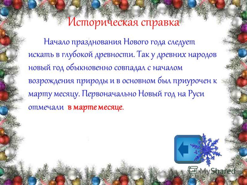 Историческая справка Начало празднования Нового года следует искать в глубокой древности. Так у древних народов новый год обыкновенно совпадал с началом возрождения природы и в основном был приурочен к марту месяцу. Первоначально Новый год на Руси от