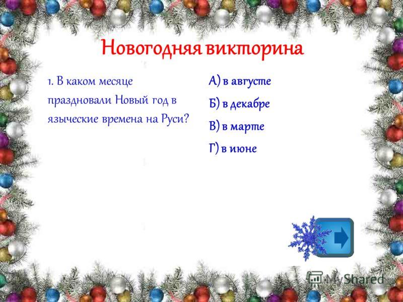 1. В каком месяце праздновали Новый год в языческие времена на Руси? А) в августе Б) в декабре В) в марте Г) в июне