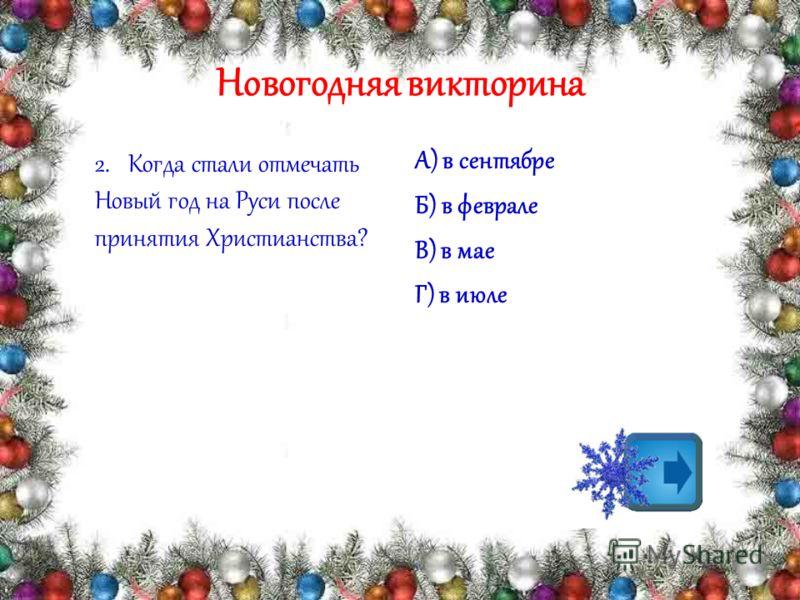 Новогодняя викторина 2.Когда стали отмечать Новый год на Руси после принятия Христианства? А) в сентябре Б) в феврале В) в мае Г) в июле