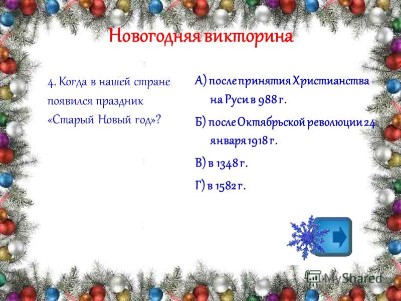Новогодняя викторина 4. Когда в нашей стране появился праздник «Старый Новый год»? А) после принятия Христианства на Руси в 988 г. Б) после Октябрьской революции 24 января 1918 г. В) в 1348 г. Г) в 1582 г.