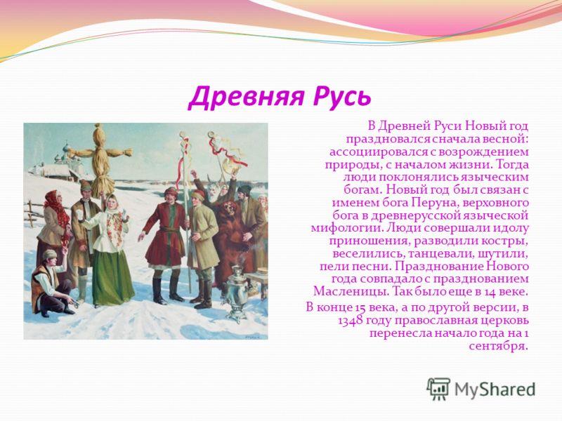 Древняя Русь В Древней Руси Новый год праздновался сначала весной: ассоциировался с возрождением природы, с началом жизни. Тогда люди поклонялись языческим богам. Новый год был связан с именем бога Перуна, верховного бога в древнерусской языческой ми
