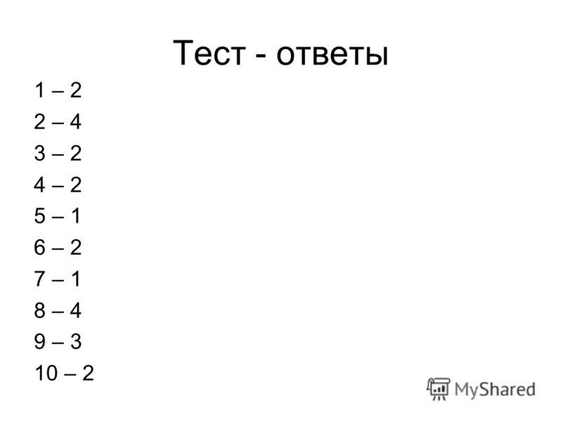 Тест - ответы 1 – 2 2 – 4 3 – 2 4 – 2 5 – 1 6 – 2 7 – 1 8 – 4 9 – 3 10 – 2