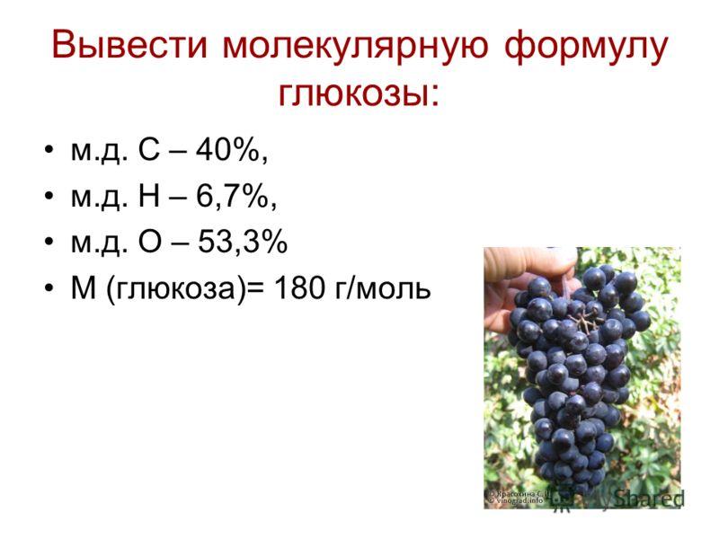 Вывести молекулярную формулу глюкозы: м.д. С – 40%, м.д. Н – 6,7%, м.д. О – 53,3% М (глюкоза)= 180 г/моль