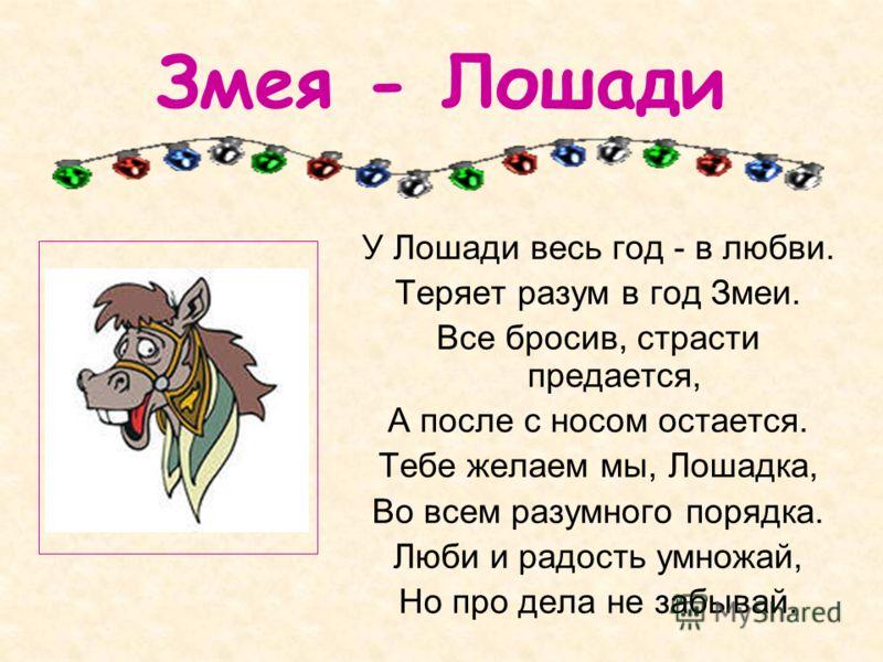 Змея - Лошади У Лошади весь год - в любви. Теряет разум в год Змеи. Все бросив, страсти предается, А после с носом остается. Тебе желаем мы, Лошадка, Во всем разумного порядка. Люби и радость умножай, Но про дела не забывай.