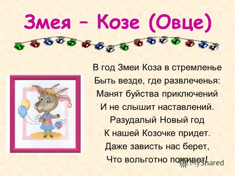 Змея – Козе (Овце) В год Змеи Коза в стремленье Быть везде, где развлеченья: Манят буйства приключений И не слышит наставлений. Разудалый Новый год К нашей Козочке придет. Даже зависть нас берет, Что вольготно поживет!
