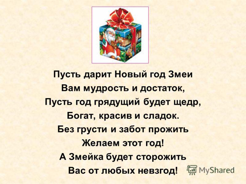 Пусть дарит Новый год Змеи Вам мудрость и достаток, Пусть год грядущий будет щедр, Богат, красив и сладок. Без грусти и забот прожить Желаем этот год! А Змейка будет сторожить Вас от любых невзгод!