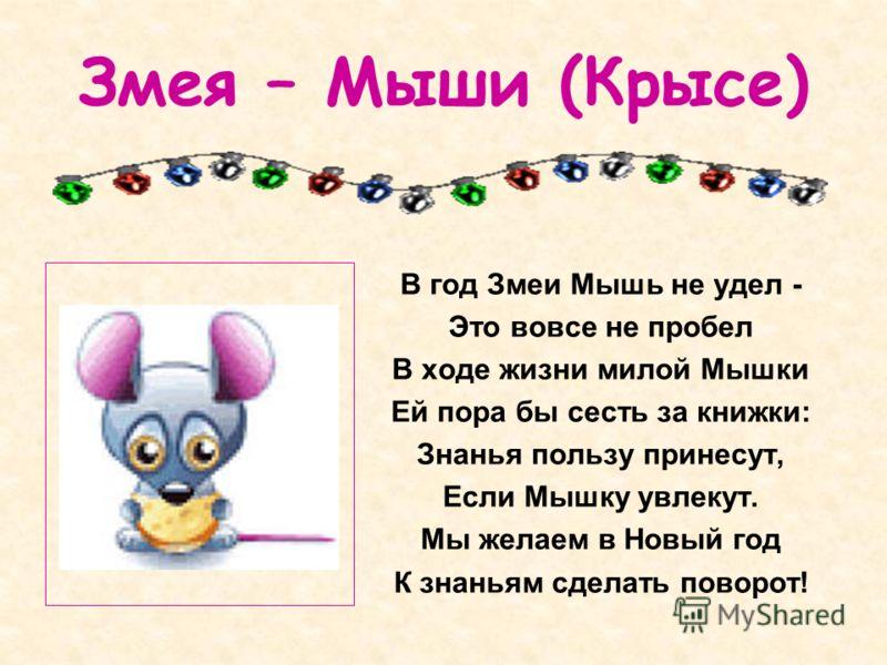 Змея – Мыши (Крысе) В год Змеи Мышь не удел - Это вовсе не пробел В ходе жизни милой Мышки Ей пора бы сесть за книжки: Знанья пользу принесут, Если Мышку увлекут. Мы желаем в Новый год К знаньям сделать поворот!