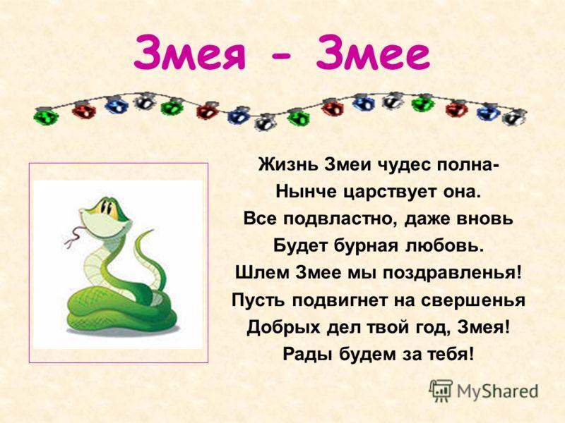 Змея - Змее Жизнь Змеи чудес полна- Нынче царствует она. Все подвластно, даже вновь Будет бурная любовь. Шлем Змее мы поздравленья! Пусть подвигнет на свершенья Добрых дел твой год, Змея! Рады будем за тебя!