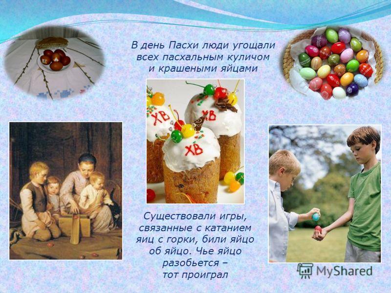 В день Пасхи люди угощали всех пасхальным куличом и крашеными яйцами Существовали игры, связанные с катанием яиц с горки, били яйцо об яйцо. Чье яйцо разобьется – тот проиграл