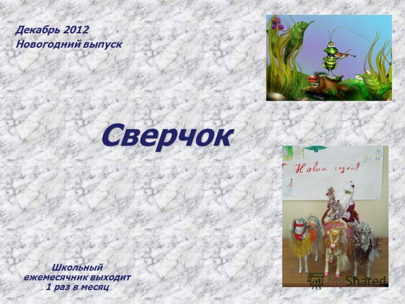 Сверчок Декабрь 2012 Новогодний выпуск Школьный ежемесячник выходит 1 раз в месяц