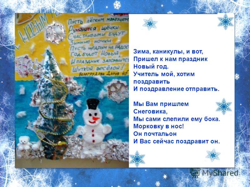 Зима, каникулы, и вот, Пришел к нам праздник Новый год. Учитель мой, хотим поздравить И поздравление отправить. Мы Вам пришлем Снеговика, Мы сами слепили ему бока. Морковку в нос! Он почтальон И Вас сейчас поздравит он.