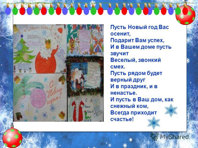 Пусть Новый год Вас осенит, Подарит Вам успех, И в Вашем доме пусть звучит Веселый, звонкий смех. Пусть рядом будет верный друг И в праздник, и в ненастье. И пусть в Ваш дом, как снежный ком, Всегда приходит счастье!