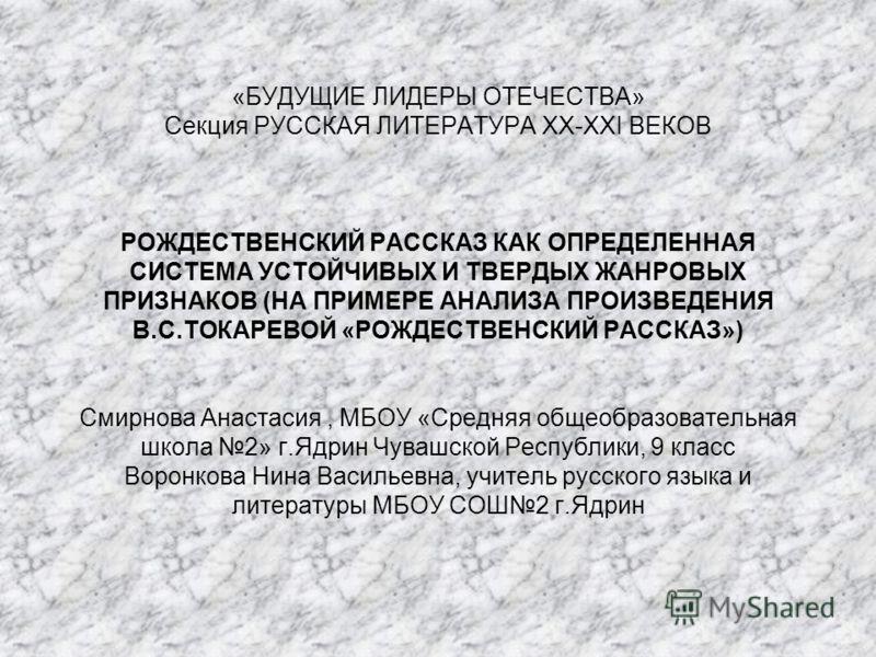 «БУДУЩИЕ ЛИДЕРЫ ОТЕЧЕСТВА» Секция РУССКАЯ ЛИТЕРАТУРА XX-XXI ВЕКОВ РОЖДЕСТВЕНСКИЙ РАССКАЗ КАК ОПРЕДЕЛЕННАЯ СИСТЕМА УСТОЙЧИВЫХ И ТВЕРДЫХ ЖАНРОВЫХ ПРИЗНАКОВ (НА ПРИМЕРЕ АНАЛИЗА ПРОИЗВЕДЕНИЯ В.С.ТОКАРЕВОЙ «РОЖДЕСТВЕНСКИЙ РАССКАЗ») Смирнова Анастасия, МБО