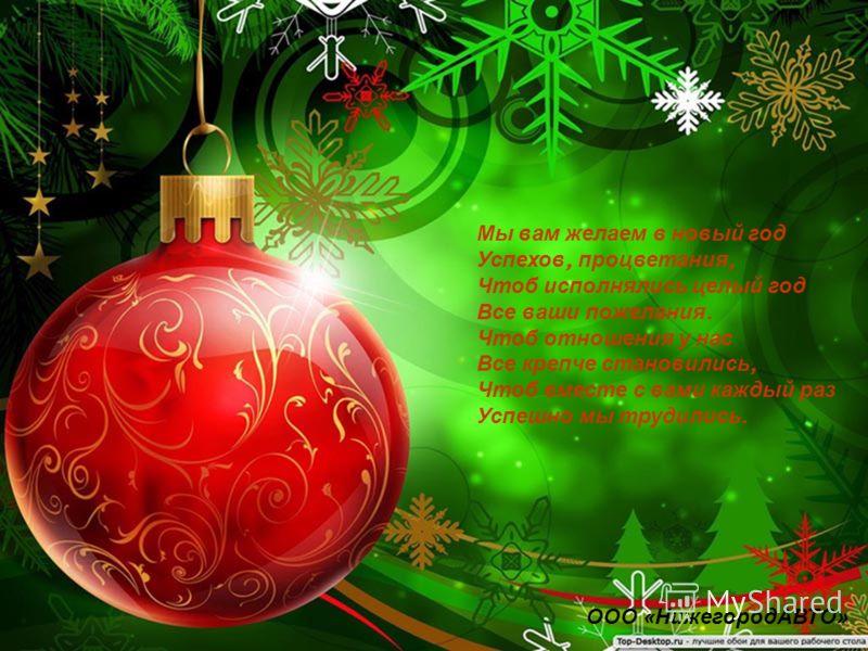 Мы вам желаем в новый год Успехов, процветания, Чтоб исполнялись целый год Все ваши пожелания. Чтоб отношения у нас Все крепче становились, Чтоб вместе с вами каждый раз Успешно мы трудились. ООО «НижегородАВТО»