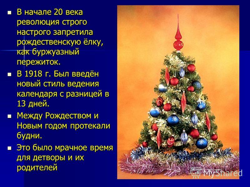 В начале 20 века революция строго настрого запретила рождественскую ёлку, как буржуазный пережиток. В начале 20 века революция строго настрого запретила рождественскую ёлку, как буржуазный пережиток. В 1918 г. Был введён новый стиль ведения календаря