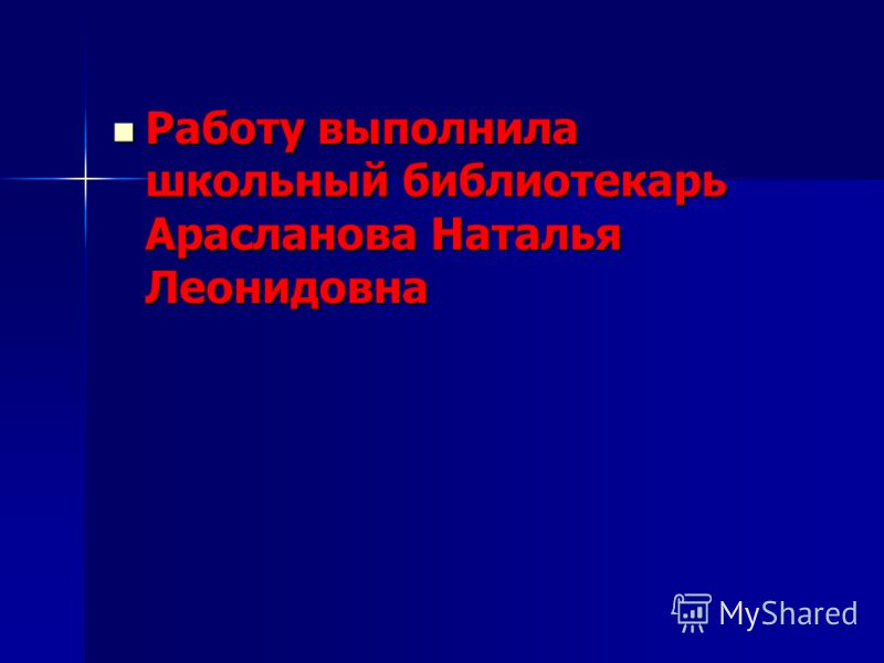Работу выполнила школьный библиотекарь Арасланова Наталья Леонидовна Работу выполнила школьный библиотекарь Арасланова Наталья Леонидовна