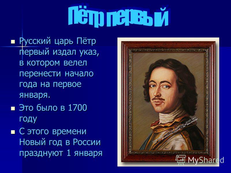 Русский царь Пётр первый издал указ, в котором велел перенести начало года на первое января. Русский царь Пётр первый издал указ, в котором велел перенести начало года на первое января. Это было в 1700 году Это было в 1700 году С этого времени Новый