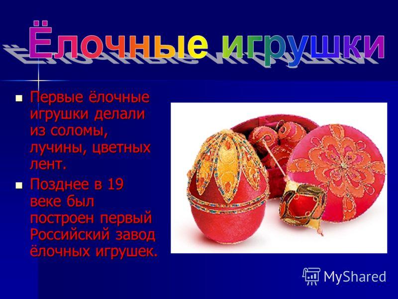 Первые ёлочные игрушки делали из соломы, лучины, цветных лент. Первые ёлочные игрушки делали из соломы, лучины, цветных лент. Позднее в 19 веке был построен первый Российский завод ёлочных игрушек. Позднее в 19 веке был построен первый Российский зав