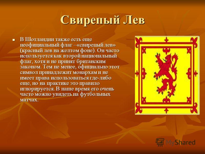 Свирепый Лев В Шотландии также есть еще неофициальный флаг –«свирепый лев» (красный лев на желтом фоне). Он часто используется как второй национальный флаг, хотя и не принят британским законом. Тем не менее, официально этот символ принадлежит монарха