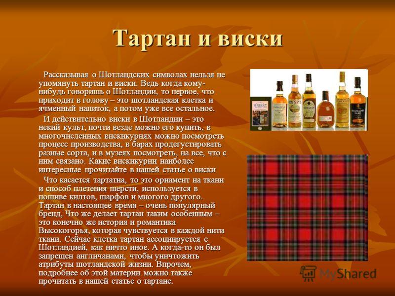 Тартан и виски Рассказывая о Шотландских символах нельзя не упомянуть тартан и виски. Ведь когда кому- нибудь говоришь о Шотландии, то первое, что приходит в голову – это шотландская клетка и ячменный напиток, а потом уже все остальное. Рассказывая о
