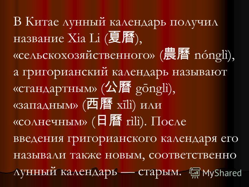 В Китае лунный календарь получил название Xia Li ( ), «сельскохозяйственного» ( nónglì), а григорианский календарь называют «стандартным» ( gōnglì), «западным» ( xīlì) или «солнечным» ( rìlì). После введения григорианского календаря его называли такж