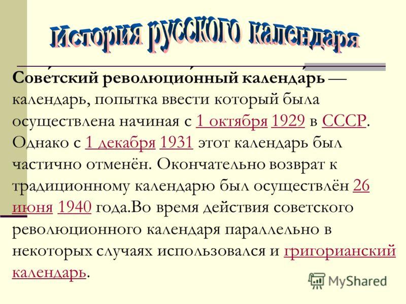 Советский революционный календарь календарь, попытка ввести который была осуществлена начиная с 1 октября 1929 в СССР. Однако с 1 декабря 1931 этот календарь был частично отменён. Окончательно возврат к традиционному календарю был осуществлён 26 июня