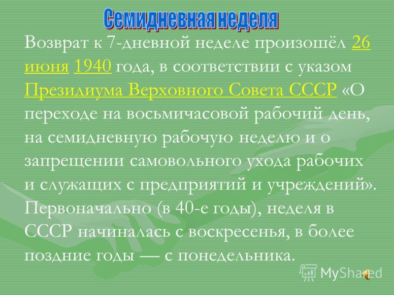 Возврат к 7-дневной неделе произошёл 26 июня 1940 года, в соответствии с указом Президиума Верховного Совета СССР «О переходе на восьмичасовой рабочий день, на семидневную рабочую неделю и о запрещении самовольного ухода рабочих и служащих с предприя
