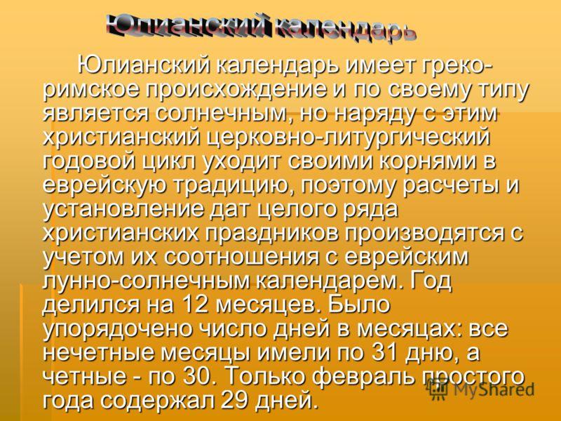 Юлианский календарь имеет греко- римское происхождение и по своему типу является солнечным, но наряду с этим христианский церковно-литургический годовой цикл уходит своими корнями в еврейскую традицию, поэтому расчеты и установление дат целого ряда х