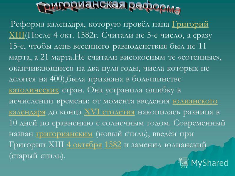 Реформа календаря, которую провёл папа Григорий XIII(После 4 окт. 1582г. Считали не 5-е число, а сразу 15-е, чтобы день весеннего равноденствия был не 11 марта, а 21 марта.Не считали високосным те «сотенные», оканчивающиеся на два нуля годы, числа ко