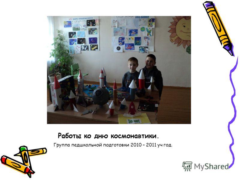 Работы ко дню космонавтики. Группа педшкольной подготовки 2010 – 2011 уч год.