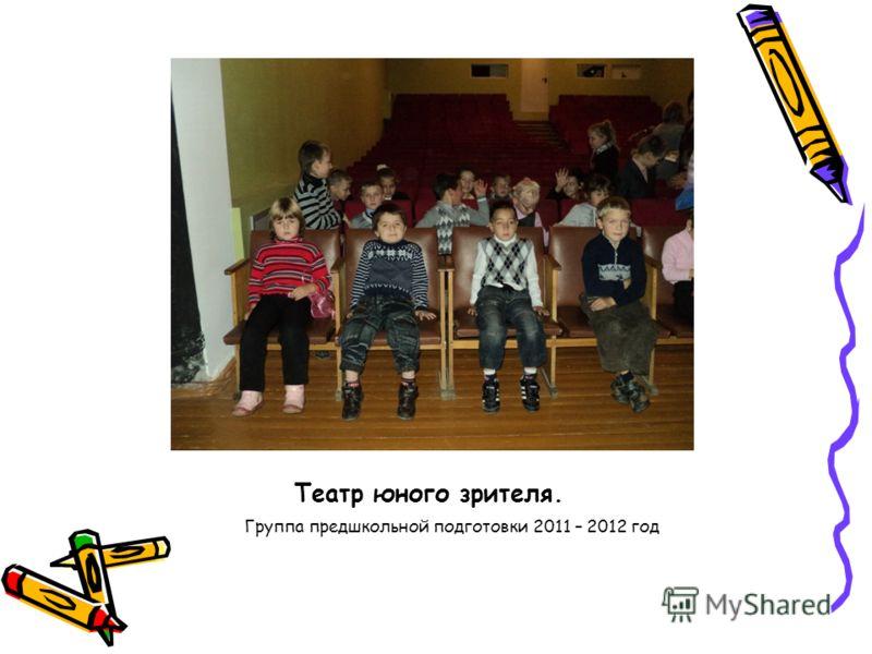 Театр юного зрителя. Группа предшкольной подготовки 2011 – 2012 год