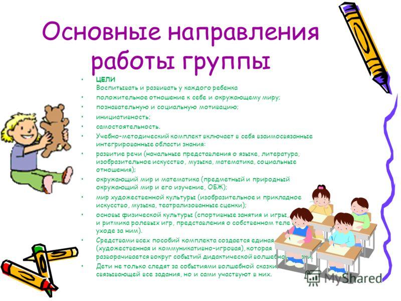 Основные направления работы группы ЦЕЛИ Воспитывать и развивать у каждого ребенка положительное отношение к себе и окружающему миру; познавательную и социальную мотивацию; инициативность; самостоятельность. Учебно-методический комплект включает в себ