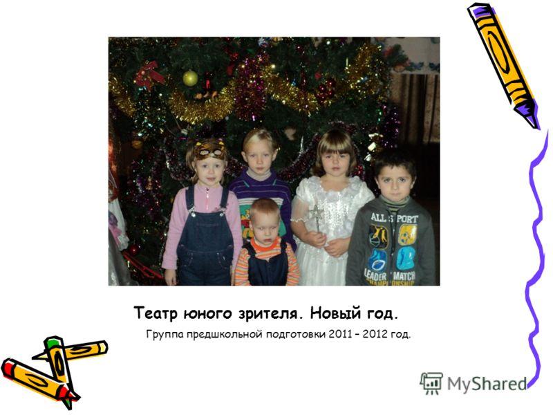 Театр юного зрителя. Новый год. Группа предшкольной подготовки 2011 – 2012 год.