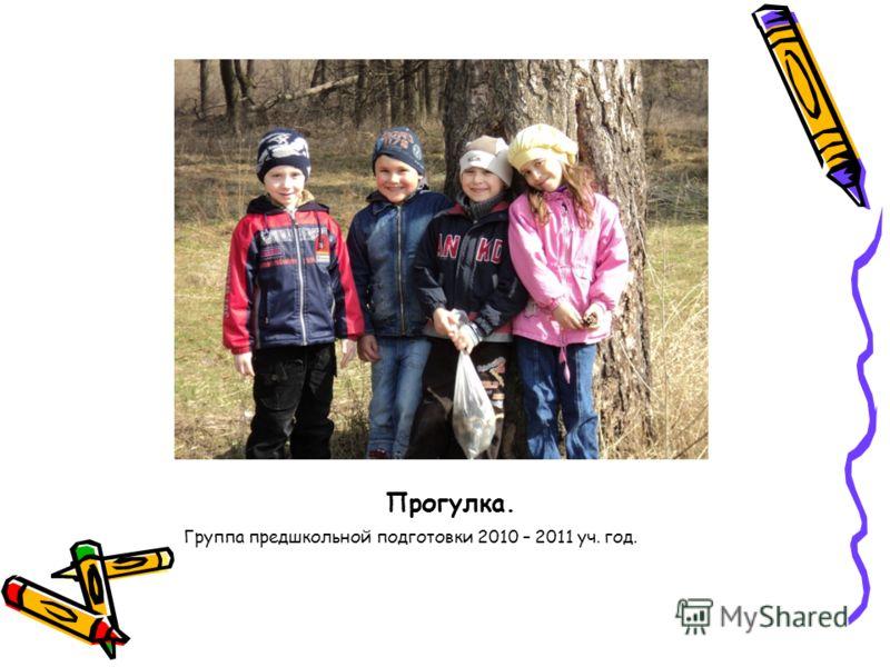 Прогулка. Группа предшкольной подготовки 2010 – 2011 уч. год.