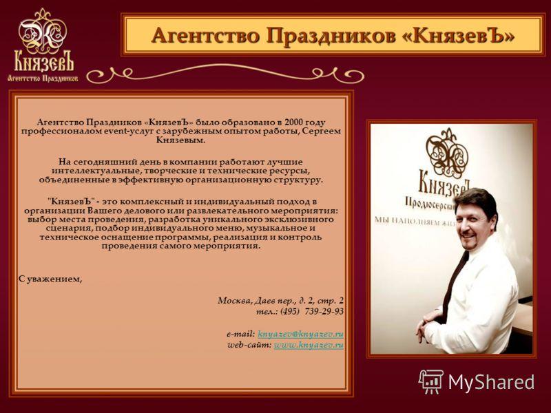 Агентство Праздников «КнязевЪ» Агентство Праздников «КнязевЪ» было образовано в 2000 году профессионалом event-услуг с зарубежным опытом работы, Сергеем Князевым. На сегодняшний день в компании работают лучшие интеллектуальные, творческие и техническ